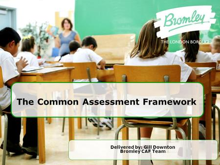 The Common Assessment Framework Delivered by: Gill Downton Bromley CAF Team.