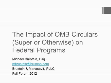 The Impact of OMB Circulars (Super or Otherwise) on Federal Programs Michael Brustein, Esq. Brustein & Manasevit, PLLC Fall Forum.