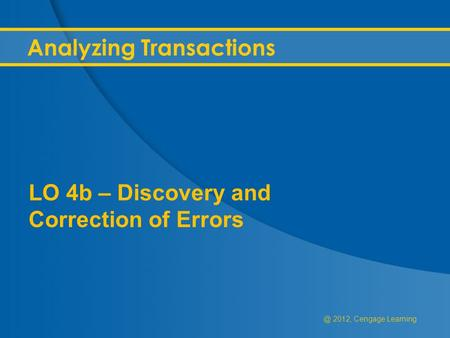 @ 2012, Cengage Learning Analyzing Transactions LO 4b – Discovery and Correction of Errors.