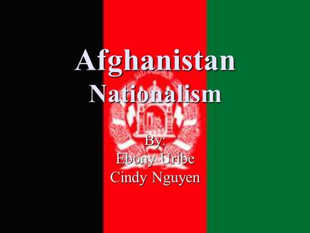 Afghanistan Nationalism By: Ebony Uribe Cindy Nguyen.