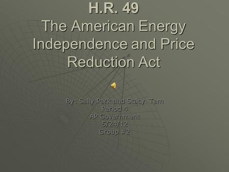H.R. 49 The American Energy Independence and Price Reduction Act By: Sally Park and Stacy Tam Period 4 AP Government 5/24/12 Group #2.
