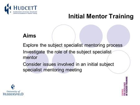Initial Mentor Training Aims Explore the subject specialist mentoring process Investigate the role of the subject specialist mentor Consider issues involved.
