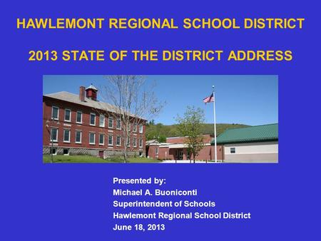 HAWLEMONT REGIONAL SCHOOL DISTRICT 2013 STATE OF THE DISTRICT ADDRESS Presented by: Michael A. Buoniconti Superintendent of Schools Hawlemont Regional.
