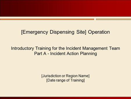 [Emergency Dispensing Site] Operation Introductory Training for the Incident Management Team Part A - Incident Action Planning [Jurisdiction or Region.