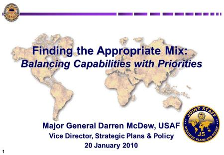 1 Finding the Appropriate Mix: Balancing Capabilities with Priorities Major General Darren McDew, USAF Vice Director, Strategic Plans & Policy 20 January.