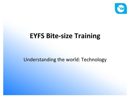 EYFS Bite-size Training Understanding the world: Technology.