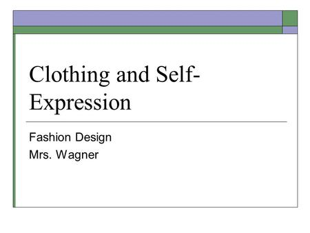 Clothing and Self- Expression Fashion Design Mrs. Wagner.
