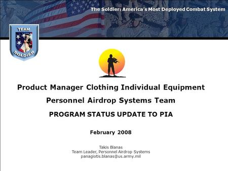Product Manager Clothing Individual Equipment Personnel Airdrop Systems Team PROGRAM STATUS UPDATE TO PIA February 2008 The Soldier: America's Most Deployed.