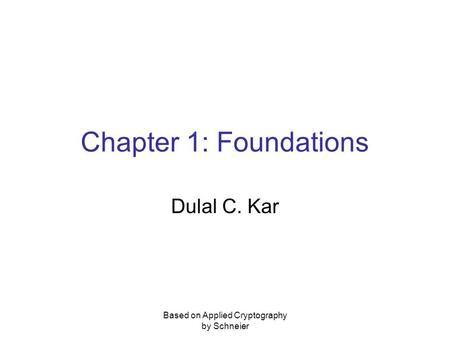 Based on Applied Cryptography by Schneier Chapter 1: Foundations Dulal C. Kar.