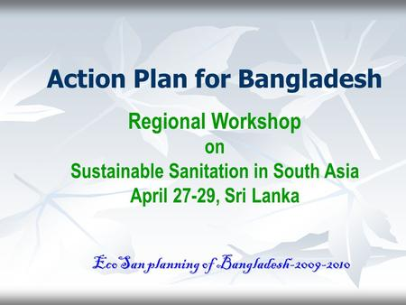 Action Plan for Bangladesh Regional Workshop on Sustainable Sanitation in South Asia April 27-29, Sri Lanka EcoSan planning of Bangladesh-2009-2010.