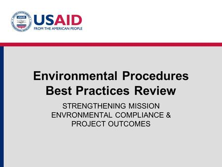 Environmental Procedures Best Practices Review STRENGTHENING MISSION ENVRONMENTAL COMPLIANCE & PROJECT OUTCOMES.