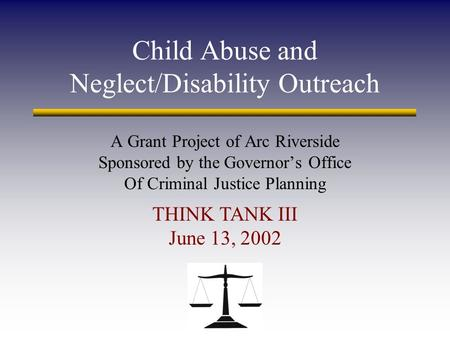 Child Abuse and Neglect/Disability Outreach A Grant Project of Arc Riverside Sponsored by the Governor's Office Of Criminal Justice Planning THINK TANK.