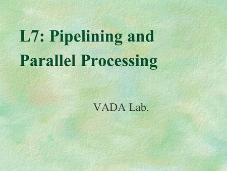 L7: Pipelining and Parallel Processing VADA Lab..