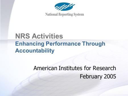 The NRS Project NRS Activities Enhancing Performance Through Accountability American Institutes for Research February 2005.