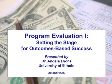 Some Practical Tips for Measuring Financial Success Dr. Angela Lyons University of Illinois Program Evaluation I: Setting the Stage for Outcomes-Based.