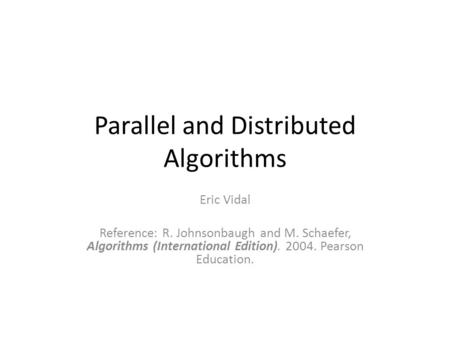 Parallel and Distributed Algorithms Eric Vidal Reference: R. Johnsonbaugh and M. Schaefer, Algorithms (International Edition). 2004. Pearson Education.