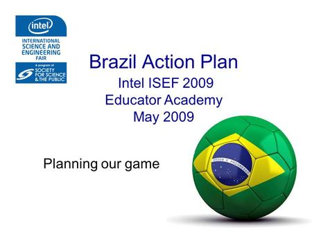 Brazil Action Plan Intel ISEF 2009 Educator Academy May 2009 Planning our game.