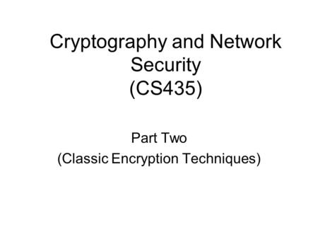 Cryptography and Network Security (CS435) Part Two (Classic Encryption Techniques)