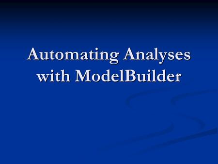 Automating Analyses with ModelBuilder. Overview Why Use ModelBuilder? Why Use ModelBuilder? ModelBuilder Basics ModelBuilder Basics Common ModelBuilder.