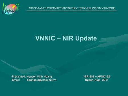 VIETNAM INTERNET NETWORK INFORMATION CENTER VNNIC – NIR Update NIR SIG – APNIC 32 Busan, Aug - 2011 Presented: Nguyen Vinh Hoang