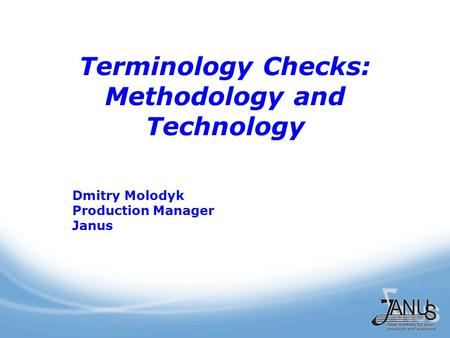 Terminology Checks: Methodology and Technology Dmitry Molodyk Production Manager Janus.