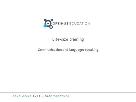 DEVELOPING EXCELLENCE TOGETHER Bite-size training Communication and language: speaking.