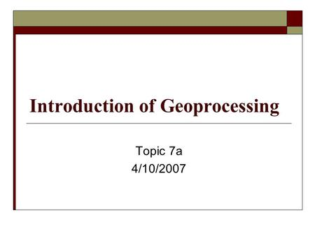 Introduction of Geoprocessing Topic 7a 4/10/2007.