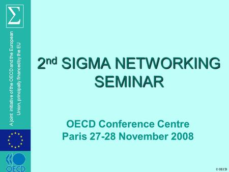 © OECD A joint initiative of the OECD and the European Union, principally financed by the EU 2 nd SIGMA NETWORKING SEMINAR OECD Conference Centre Paris.