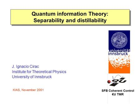 Quantum information Theory: Separability and distillability SFB Coherent Control €U TMR J. Ignacio Cirac Institute for Theoretical Physics University of.