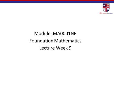 Module :MA0001NP Foundation Mathematics Lecture Week 9.