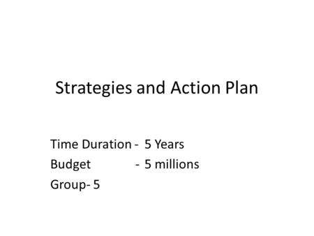 Strategies and Action Plan Time Duration -5 Years Budget -5 millions Group- 5.