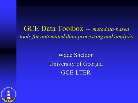 GCE Data Toolbox -- metadata-based tools for automated data processing and analysis Wade Sheldon University of Georgia GCE-LTER.