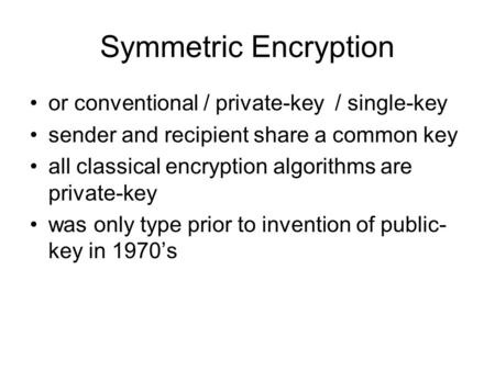 Symmetric Encryption or conventional / private-key / single-key sender and recipient share a common key all classical encryption algorithms are private-key.