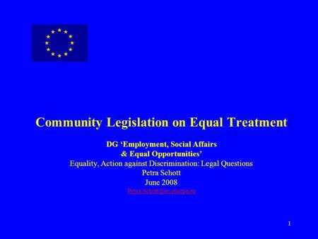 1 Community Legislation on Equal Treatment DG 'Employment, Social Affairs & Equal Opportunities' Equality, Action against Discrimination: Legal Questions.