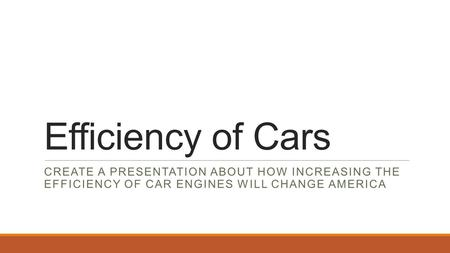 Efficiency of Cars CREATE A PRESENTATION ABOUT HOW INCREASING THE EFFICIENCY OF CAR ENGINES WILL CHANGE AMERICA.