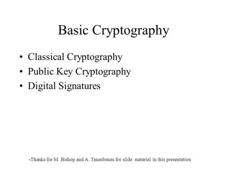 Basic Cryptography Classical Cryptography Public Key Cryptography Digital Signatures -Thanks for M. Bishop and A. Tanenbaum for slide material in this.