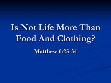 Is Not Life More Than Food And Clothing? Matthew 6:25-34.