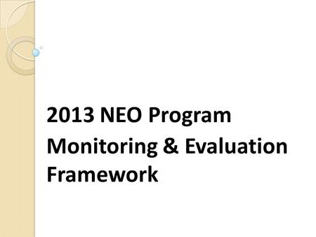 2013 NEO Program Monitoring & Evaluation Framework.