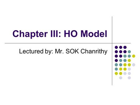 Chapter III: HO Model Lectured by: Mr. SOK Chanrithy.