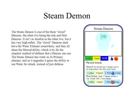 "Steam Demon The Steam Demon is one of the three ""cloud"" Demons, the other two being the Ash and Mist Demons. It isn't as durable as the other two, but."