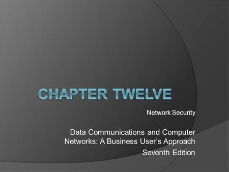 Network Security Data Communications and Computer Networks: A Business User's Approach Seventh Edition.