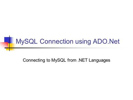 MySQL Connection using ADO.Net Connecting to MySQL from.NET Languages.