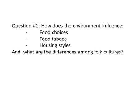 Question #1: How does the environment influence: -Food choices -Food taboos -Housing styles And, what are the differences among folk cultures?