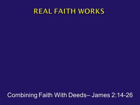 Combining Faith With Deeds– James 2:14-26.  James 2:14-17 What use is it, my brethren, if someone says he has faith but he has no works? Can that faith.