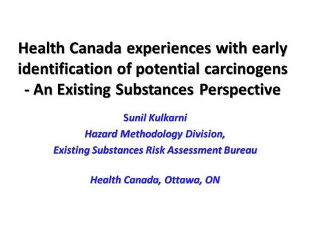 Health Canada experiences with early identification of potential carcinogens - An Existing Substances Perspective Sunil Kulkarni Hazard Methodology Division,