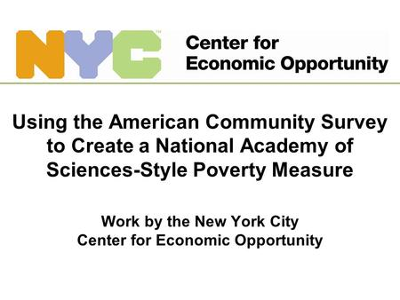 Using the American Community Survey to Create a National Academy of Sciences-Style Poverty Measure Work by the New York City Center for Economic Opportunity.
