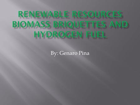 By: Genaro Pina.  Hydrogen is used for energy because it doesn't cause as much pollution as other normal ways that energy is used for today  Biomass.