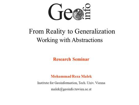 From Reality to Generalization Working with Abstractions Research Seminar Mohammad Reza Malek Institute for Geoinformation, Tech. Univ. Vienna
