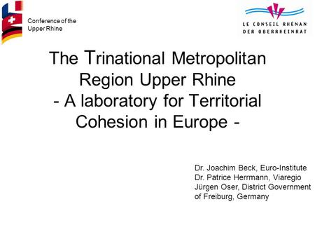 Conference of the Upper Rhine The T rinational Metropolitan Region Upper Rhine - A laboratory for Territorial Cohesion in Europe - Dr. Joachim Beck, Euro-Institute.