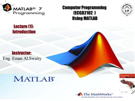 1 Computer Programming (ECGD2102 ) Using MATLAB Instructor: Eng. Eman Al.Swaity Lecture (1): Introduction.
